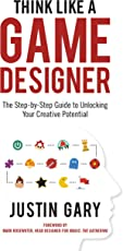 Think Like a Game Designer: The Step-By-Step Guide to Unlocking Your Creative Potential