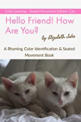 Hello Friend!  How Are You?  Color Learning Seated Movement Edition: Cats: A Rhyming Color Identification & Seated Movement Book (Hello Friends Colors: Cats 3) Kindle Edition