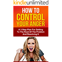 How To Control Your Anger: A 3 Step Plan For Getting To The Root Of The Problem And Resolving It (Ultimate Anxiety…