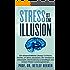 Stress ist eine Illusion: Die wissenschaftliche Lösung:  4 einfache Schritte, um Stress abzubau-en, den Verstand zu entrümpeln, Über-forderung zu bewältigen ... Minuten täglich für ein besseres Leben 2)