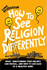 How to See Religion Differently: What questioning your beliefs can reveal, and why it can lead to a healthy mind Kindle Edition