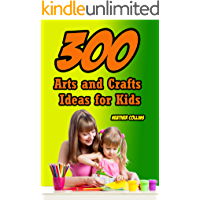 300 Arts and Crafts Ideas for Kids: Quick and Easy Craft Ideas to Entertain Kids when They're Bored