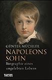 Napoleons Sohn: Biographie eines ungelebten Lebens