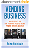 Vending Business: How To Start And Run Your Own Passive Income Vending Machine Business (Vending Business, Siting Vending Machines, Passive Income, Home ...  Vending Machines) (English Edition)