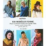 100 modèles femme - Pour se tricoter toute une garde-robe: Bonnets, snoods, écharpes, pulls, ponchos, gilets, etc