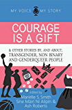 Courage is a gift: and other stories by, and about transgender, non binary, and genderqueer people (My Voice, My Story…
