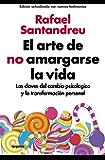 El arte de no amargarse la vida (edición ampliada y actualizada): Las claves del cambio psicológico y la transformación personal (Spanish Edition)