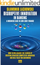 Disruptive Innovation in Banking: A Business Case in Low-Cost Finance. How to Win Against the Leaders by Creating Strategic Competitive Advantage and Real Value for Customers.