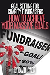 Goal Setting For Charity Fundraisers (charity, charities, fundraising, fund raising, charity fundraising, charity trek, charity event): how to achieve your massive goals Kindle Edition