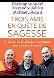 Trois amis en quête de sagesse: Un moine, un philisophe, un psychiatre nous parlent de l'essentiel. (IC.HORS COLLECT)