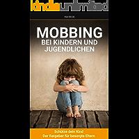 SELBSTVERTRAUEN AUFBAUEN: Mobbing bei Kindern und Jugendlichen: Schütze Dein Kind -Der Ratgeber für besorgte Eltern (selbstbewusstsein stärken kinder 1)