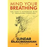 Mind Your Breathing : The Yogi's Handbook with 37 Pranayama Exercises: The Yogi's Handbook with 37 Pranayama Exercises