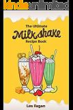 The Ultimate Milkshake Recipe Book: Quick Easy and Creamy Milkshake Recipes for Kids, Milkshakes for Snack and Dessert