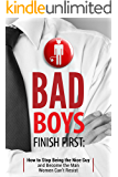Bad Boys Finish First: How to Stop Being the Nice Guy and Become the Man Women Can't Resist