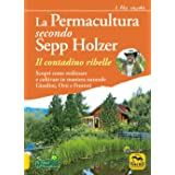 La permacultura secondo Sepp Holzer. Il contadino ribelle. Scopri come realizzare e coltivare in maniera naturale giardini, o