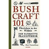 Bushcraft 101 - Überleben in der Wildnis / Der ultimative Survival Praxisführer (Überlebenstechnik, Extremsituationen, Outdoo