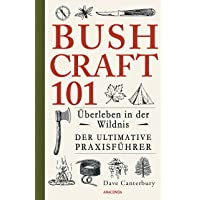 Bushcraft 101 - Überleben in der Wildnis / Der ultimative Survival Praxisführer (Überlebenstechnik, Extremsituationen…