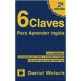 6 Claves Para Aprender Inglés (Segunda Edición): Las habilidades necesarias para hablar y entender el inglés. Los pasos que p