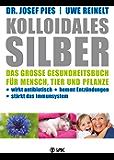 Kolloidales Silber: Das große Gesundheitsbuch für Mensch, Tier und Pflanze. Wirkt antibiotisch, hemmt Entzündungen, stärkt das Immunsystem