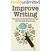 Improve Writing: How To Improve Your Writing Skills And Be A Master Writer Using Simple Writing Techniques (improve…