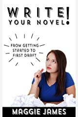 Write Your Novel! From Getting Started to First Draft: Help and guidance in finishing your novel Kindle Edition