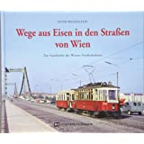 Wege aus Eisen in den Straßen von Wien: Zur Geschichte der Wiener Straßenbahnen