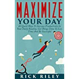 Maximize Your Day: 40 Quick Ways To Increase Productivity In Your Daily Routine, Get Things Done In Less Time And Be Successf