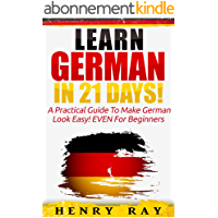 German: Learn German In 21 DAYS! – A Practical Guide To Make German Look Easy! EVEN For Beginners (German, French…