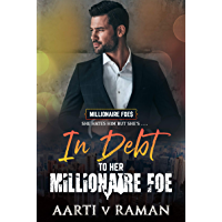 In Debt To Her Millionaire Foe: A Hot Indian Millionaire Enemies To Lovers Romance (The Millionaire Foes Book 2)
