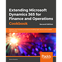 Extending Microsoft Dynamics 365 for Finance and Operations Cookbook - Second Edition: Enhance your business processes by building agile, secure, and scalable ERP solutions (English Edition)