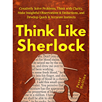 Think Like Sherlock: Creatively Solve Problems, Think with Clarity, Make Insightful Observations & Deductions, and…