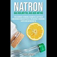 Natron: Das Heilmittel aus der Antike für Gesundheit, Reinigung & Hausmittel (Mit vielen Anwendungen und Rezepten u.a…