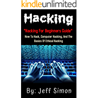 Hacking: Hacking For Beginners Guide On How To Hack,Computer Hacking And The Basics Of Ethical Hacking.