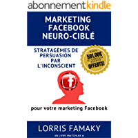 MARKETING FACEBOOK NEURO-CIBLÉ: Comment adapter les stratagèmes de persuasion les plus puissants au marketing ciblé sur Facebook.