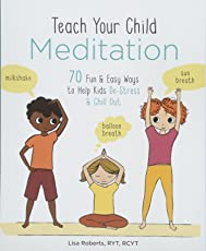 Teach Your Child Meditation: 70+ Fun & Easy Ways to Help Kids De-Stress and Chill Out