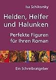 Helden, Helfer und Halunken. Perfekte Figuren für Ihren Roman: Ein Schreibratgeber