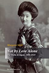 Not by Love Alone: The Violin in Japan, 1850-2010 Kindle Edition