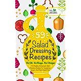 Salad Dressing: 59 Healthy Homemade Salad Dressing Recipes For Vegetarian, Vegan, And Plant Based Diet. No Oil. No Mayo. No V