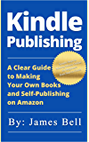 Kindle Publishing: A Clear Guide to Making Your Own Books and Self-Publishing on Amazon: Simple Steps to Making Money Online for Beginners from Start to Finish (English Edition)