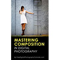 Mastering the Art of Photography Composition: Learn Tips and Tricks for Better Creative Photos for Beginners and…