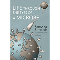 LIFE THROUGH THE EYES OF A MICROBE: The Secret World of Microbes and How They Work Together for Our Good