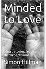 Minded to Love: Short stories from a disturbed mind. Kindle Edition