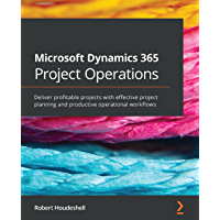 Microsoft Dynamics 365 Project Operations: Deliver profitable projects with effective project planning and productive…