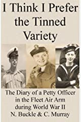 I Think I Prefer the Tinned Variety: The Diary of a Petty Officer in the Fleet Air Arm during World War II Kindle Edition