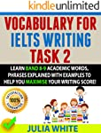 VOCABULARY FOR IELTS WRITING TASK 2: Learn Band 8-9 Academic Words, Phrases Explained With Examples To Help You Maximise...