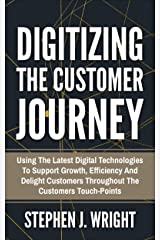 Digitizing the Customer Journey: Using The Latest Digital Technologies To Support Growth, Efficiency And Delight Customers Throughout The Customers Touch-Points (English Edition) Kindle Ausgabe