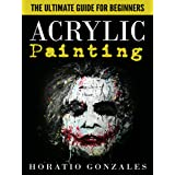 Acrylic Painting: The Ultimate Guide For Beginners - Get Started With Acrylic Painting Within 24 Hours (Acrylic Painting, Acr