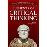 Elements of Critical Thinking: A Fundamental Guide to Effective Decision Making, Deep Analysis, Intelligent Reasoning, and In