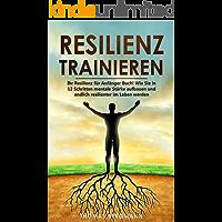 Resilienz trainieren: Ihr Resilienz für Anfänger Buch! Wie Sie in 12 Schritten mentale Stärke aufbauen und endlich…