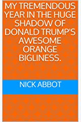 MY TREMENDOUS YEAR IN THE HUGE SHADOW OF DONALD TRUMP'S AWESOME ORANGE BIGLINESS. Kindle Edition